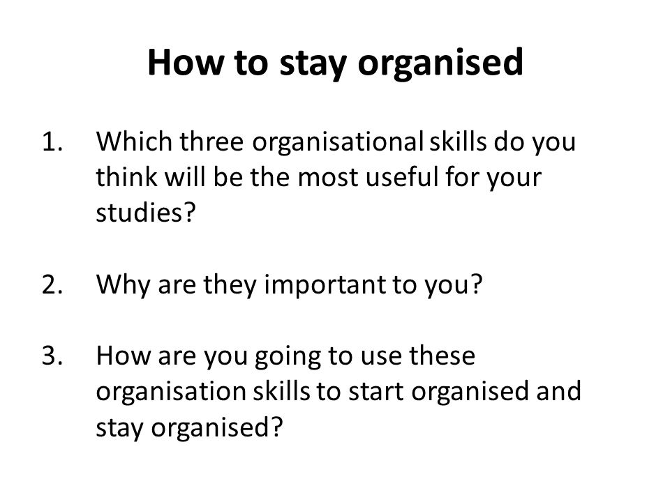 How to stay organised 1.Which three organisational skills do you think will be the most useful for your studies? 2.Why are they important to you? 3.Ho