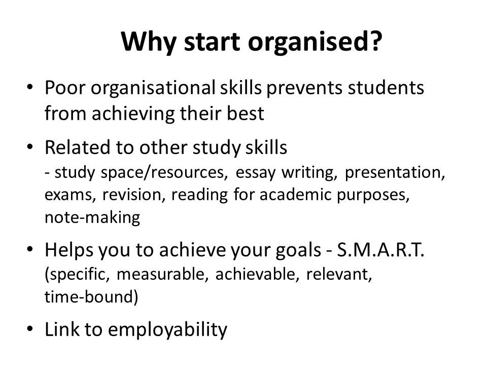 Why start organised? Poor organisational skills prevents students from achieving their best Related to other study skills - study space/resources, ess