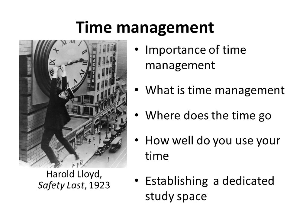 Time management Harold Lloyd, Safety Last, 1923 Importance of time management What is time management Where does the time go How well do you use your
