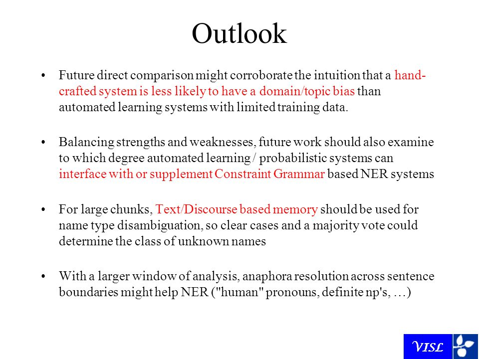 Outlook Future direct comparison might corroborate the intuition that a hand- crafted system is less likely to have a domain/topic bias than automated learning systems with limited training data.