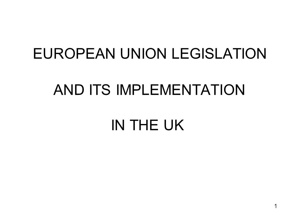 1 EUROPEAN UNION LEGISLATION AND ITS IMPLEMENTATION IN THE UK