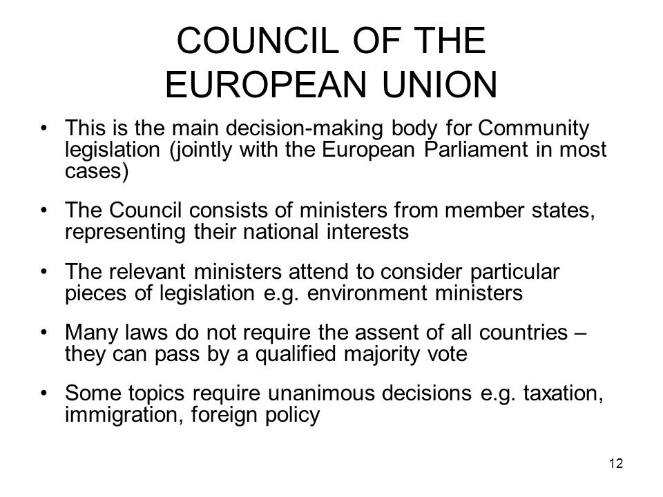 12 COUNCIL OF THE EUROPEAN UNION This is the main decision-making body for Community legislation (jointly with the European Parliament in most cases) The Council consists of ministers from member states, representing their national interests The relevant ministers attend to consider particular pieces of legislation e.g.