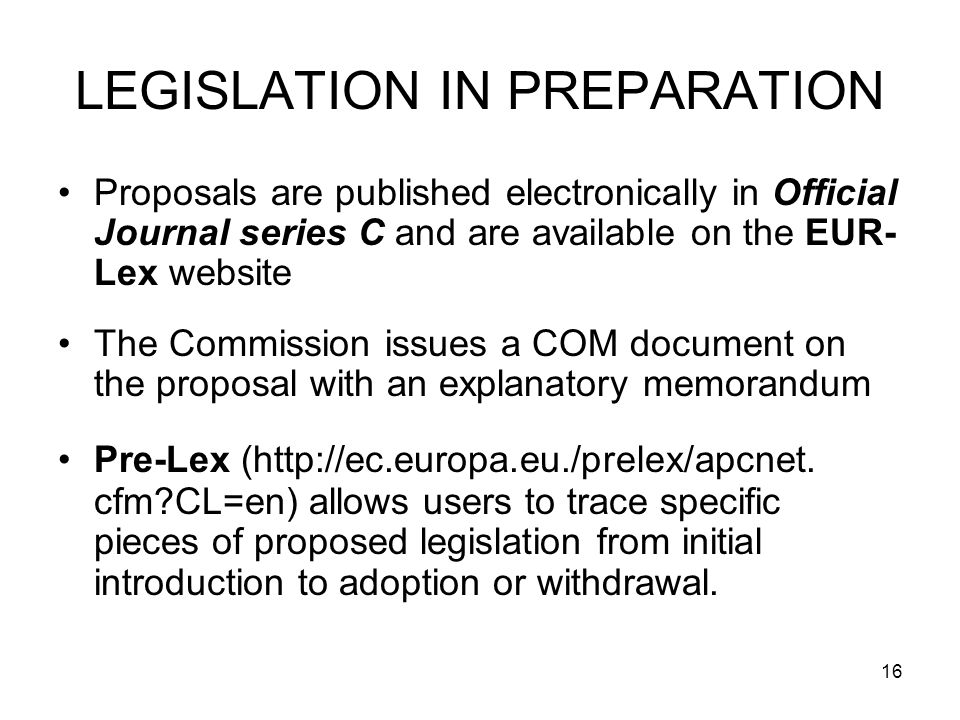 16 LEGISLATION IN PREPARATION Proposals are published electronically in Official Journal series C and are available on the EUR- Lex website The Commission issues a COM document on the proposal with an explanatory memorandum Pre-Lex (http://ec.europa.eu./prelex/apcnet.