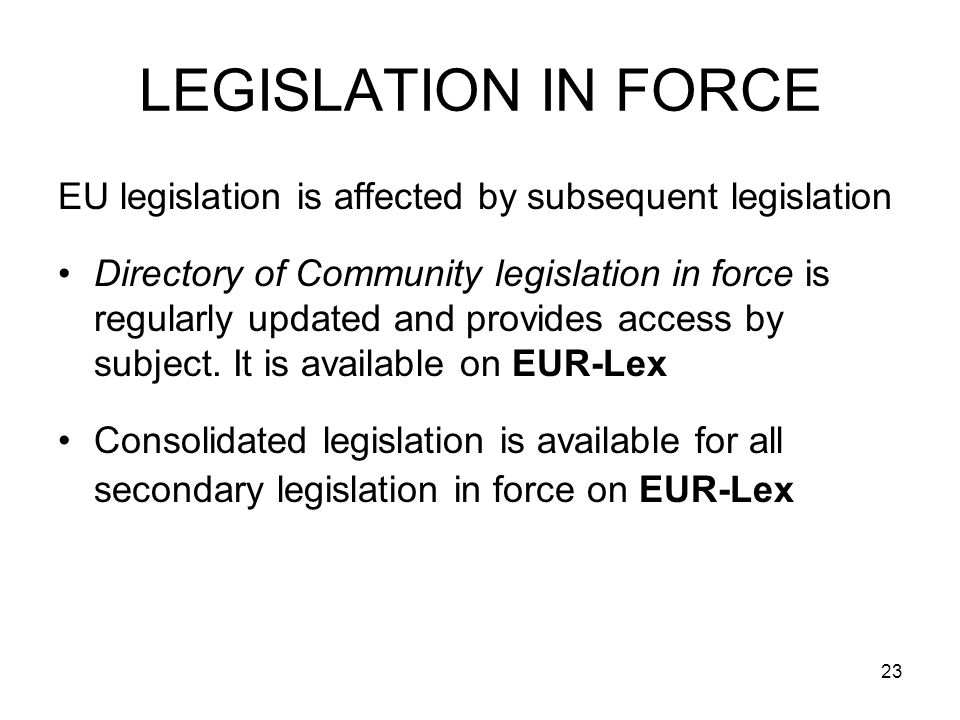 23 LEGISLATION IN FORCE EU legislation is affected by subsequent legislation Directory of Community legislation in force is regularly updated and provides access by subject.