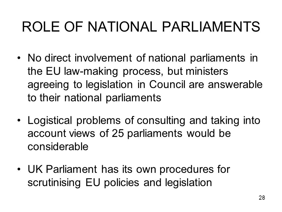 28 ROLE OF NATIONAL PARLIAMENTS No direct involvement of national parliaments in the EU law-making process, but ministers agreeing to legislation in Council are answerable to their national parliaments Logistical problems of consulting and taking into account views of 25 parliaments would be considerable UK Parliament has its own procedures for scrutinising EU policies and legislation