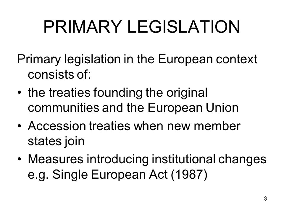 3 PRIMARY LEGISLATION Primary legislation in the European context consists of: the treaties founding the original communities and the European Union Accession treaties when new member states join Measures introducing institutional changes e.g.