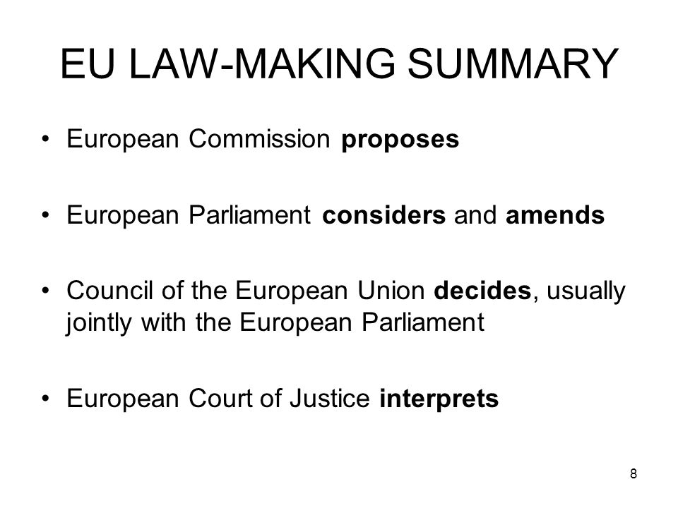 8 EU LAW-MAKING SUMMARY European Commission proposes European Parliament considers and amends Council of the European Union decides, usually jointly with the European Parliament European Court of Justice interprets