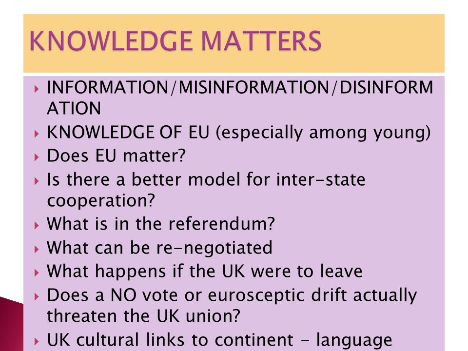  INFORMATION/MISINFORMATION/DISINFORM ATION  KNOWLEDGE OF EU (especially among young)  Does EU matter.
