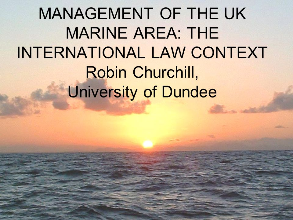 MANAGEMENT OF THE UK MARINE AREA: THE INTERNATIONAL LAW CONTEXT Robin Churchill, University of Dundee