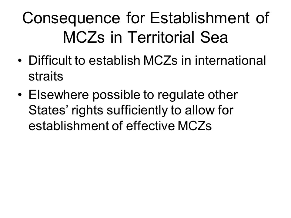 Consequence for Establishment of MCZs in Territorial Sea Difficult to establish MCZs in international straits Elsewhere possible to regulate other States' rights sufficiently to allow for establishment of effective MCZs