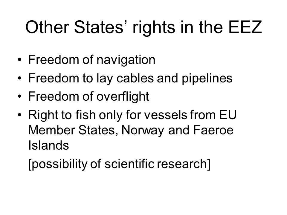 Other States' rights in the EEZ Freedom of navigation Freedom to lay cables and pipelines Freedom of overflight Right to fish only for vessels from EU Member States, Norway and Faeroe Islands [possibility of scientific research]