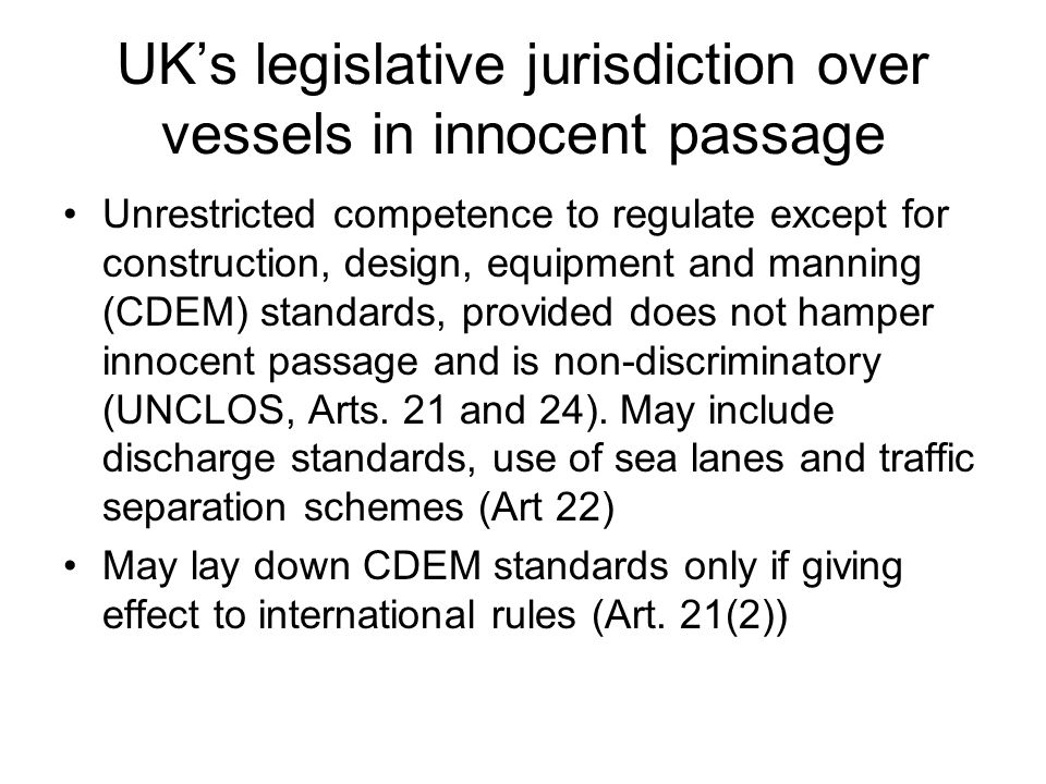 UK's legislative jurisdiction over vessels in innocent passage Unrestricted competence to regulate except for construction, design, equipment and manning (CDEM) standards, provided does not hamper innocent passage and is non-discriminatory (UNCLOS, Arts.