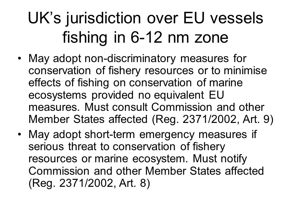 UK's jurisdiction over EU vessels fishing in 6-12 nm zone May adopt non-discriminatory measures for conservation of fishery resources or to minimise effects of fishing on conservation of marine ecosystems provided no equivalent EU measures.