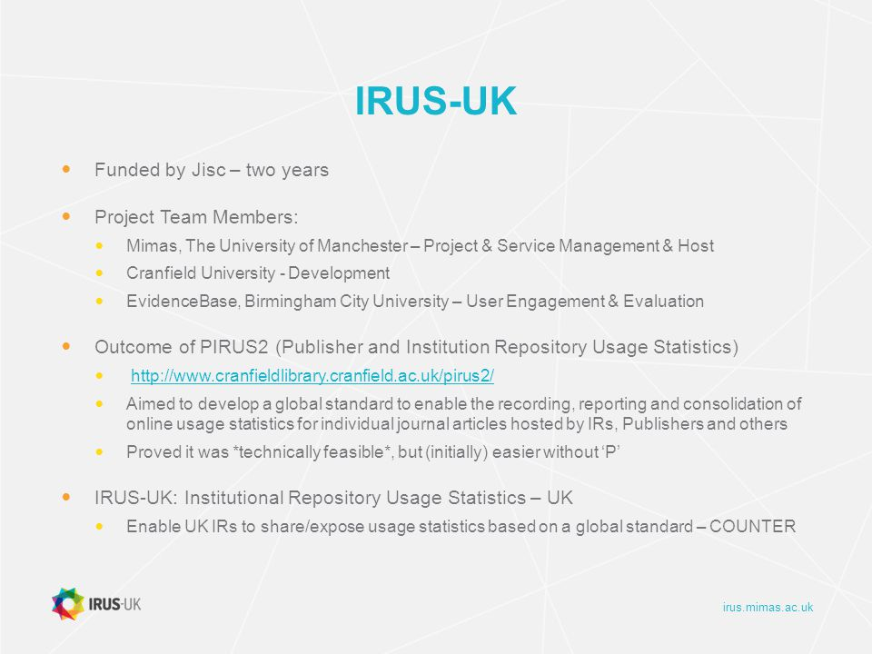irus.mimas.ac.uk IRUS-UK Funded by Jisc – two years Project Team Members: Mimas, The University of Manchester – Project & Service Management & Host Cranfield University - Development EvidenceBase, Birmingham City University – User Engagement & Evaluation Outcome of PIRUS2 (Publisher and Institution Repository Usage Statistics) http://www.cranfieldlibrary.cranfield.ac.uk/pirus2/ Aimed to develop a global standard to enable the recording, reporting and consolidation of online usage statistics for individual journal articles hosted by IRs, Publishers and others Proved it was *technically feasible*, but (initially) easier without 'P' IRUS-UK: Institutional Repository Usage Statistics – UK Enable UK IRs to share/expose usage statistics based on a global standard – COUNTER