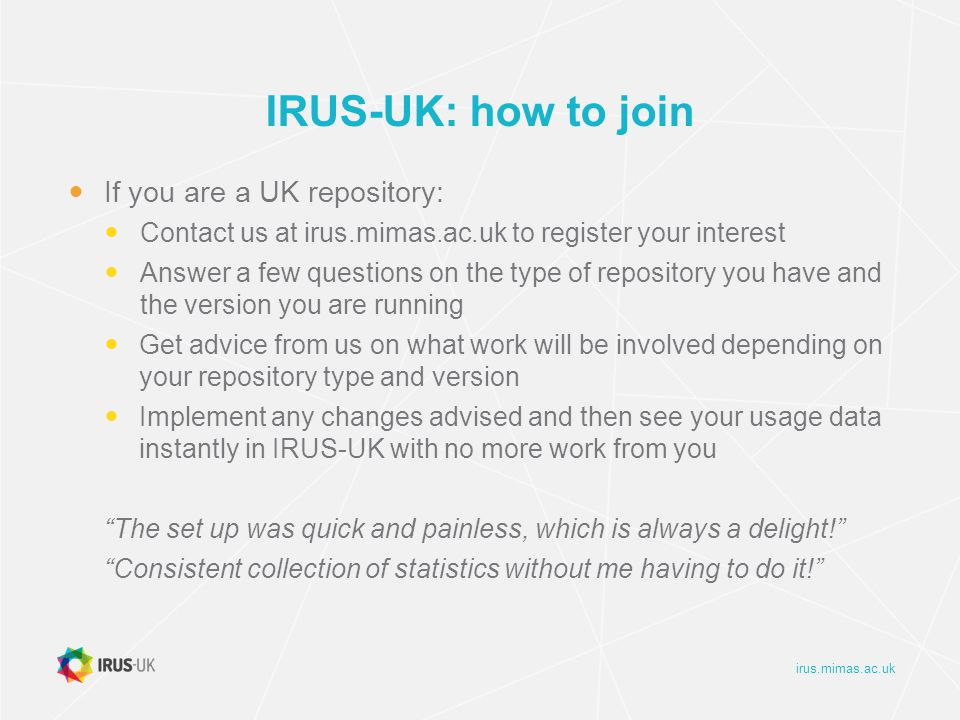 irus.mimas.ac.uk IRUS-UK: how to join If you are a UK repository: Contact us at irus.mimas.ac.uk to register your interest Answer a few questions on the type of repository you have and the version you are running Get advice from us on what work will be involved depending on your repository type and version Implement any changes advised and then see your usage data instantly in IRUS-UK with no more work from you The set up was quick and painless, which is always a delight! Consistent collection of statistics without me having to do it!