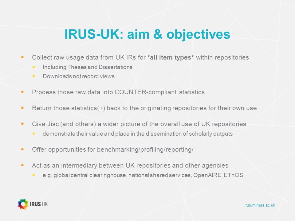 irus.mimas.ac.uk IRUS-UK: gathering data The method we use to gather download data is simple: Whenever a file is downloaded from a participating repository, it sends a message to the IRUS-UK server with some details about the download Accomplished by adding a small piece of code to repository software, which employs the 'Tracker Protocol' http://www.irus.mimas.ac.uk/help/toolbox/TrackerProtocol-V3-2014-04-22.pdf Pushes minimal raw download metadata to a third-party server as OpenURL Key/Value strings Patches for DSpace (1.8.x, 3.x, 4.1) and Plug-in for Eprints (3.2-3.3.x) Implementation guidelines for Fedora Not in IRUS-UK scope, but also successfully deployed by: OAPEN Library - freely accessible academic books, ARNO software CORE - millions of scholarly articles aggregated from many Open Access repositories