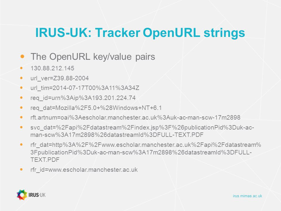 irus.mimas.ac.uk IRUS-UK: processing data Logs of download data are processed (mostly) daily Several Perl scripts which Remove known robots in the COUNTER robots list Remove additional robots IRUS-UK has identified Examine remaining entries by IP and UserAgent removing further suspicious activity Sort and filter entries following COUNTER rules Consolidate daily accesses for each item Update DB with new statistics For items new to the system: use OAI-PMH GetRecord to retrieve metadata from Source IR Update the metadata in the DB