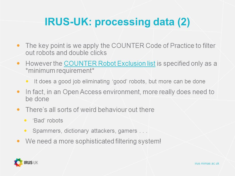 irus.mimas.ac.uk IRUS-UK: processing data (2) The key point is we apply the COUNTER Code of Practice to filter out robots and double clicks However the COUNTER Robot Exclusion list is specified only as a *minimum requirement*COUNTER Robot Exclusion list It does a good job eliminating 'good' robots, but more can be done In fact, in an Open Access environment, more really does need to be done There's all sorts of weird behaviour out there 'Bad' robots Spammers, dictionary attackers, gamers...