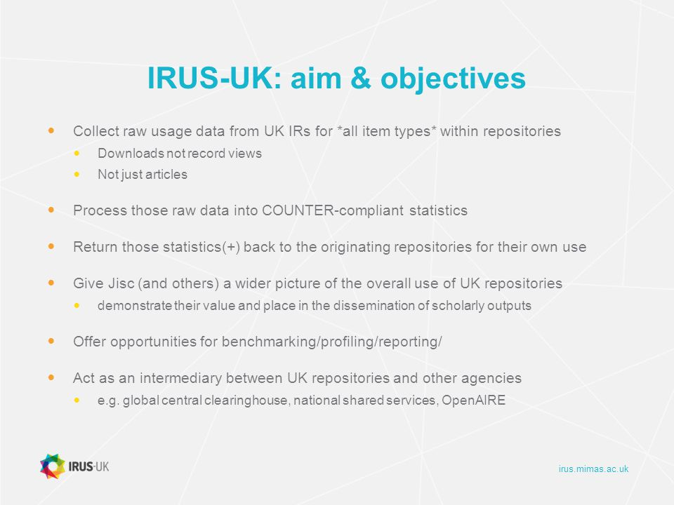 irus.mimas.ac.uk IRUS-UK: aim & objectives Collect raw usage data from UK IRs for *all item types* within repositories Downloads not record views Not just articles Process those raw data into COUNTER-compliant statistics Return those statistics(+) back to the originating repositories for their own use Give Jisc (and others) a wider picture of the overall use of UK repositories demonstrate their value and place in the dissemination of scholarly outputs Offer opportunities for benchmarking/profiling/reporting/ Act as an intermediary between UK repositories and other agencies e.g.