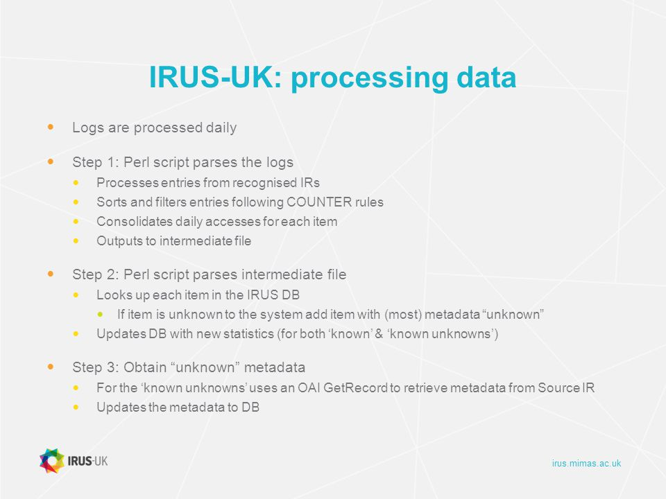 irus.mimas.ac.uk IRUS-UK: processing data Logs are processed daily Step 1: Perl script parses the logs Processes entries from recognised IRs Sorts and filters entries following COUNTER rules Consolidates daily accesses for each item Outputs to intermediate file Step 2: Perl script parses intermediate file Looks up each item in the IRUS DB If item is unknown to the system add item with (most) metadata unknown Updates DB with new statistics (for both 'known' & 'known unknowns') Step 3: Obtain unknown metadata For the 'known unknowns' uses an OAI GetRecord to retrieve metadata from Source IR Updates the metadata to DB