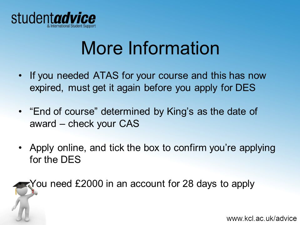 www.kcl.ac.uk/advice More Information If you needed ATAS for your course and this has now expired, must get it again before you apply for DES End of course determined by King's as the date of award – check your CAS Apply online, and tick the box to confirm you're applying for the DES You need £2000 in an account for 28 days to apply