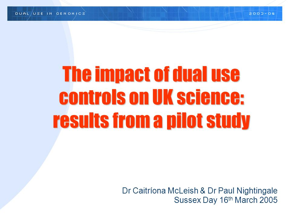 Dr Caitríona McLeish & Dr Paul Nightingale Sussex Day 16 th March 2005 The impact of dual use controls on UK science: results from a pilot study