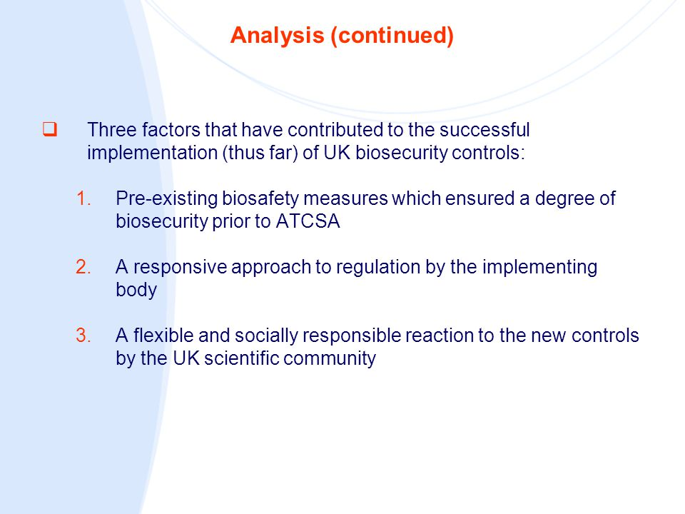 Analysis (continued)  Three factors that have contributed to the successful implementation (thus far) of UK biosecurity controls: 1.Pre-existing bios