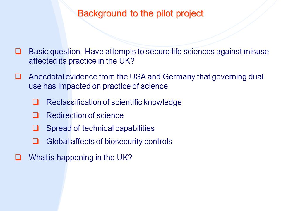 Background to the pilot project  Basic question:Have attempts to secure life sciences against misuse affected its practice in the UK?  Anecdotal evi