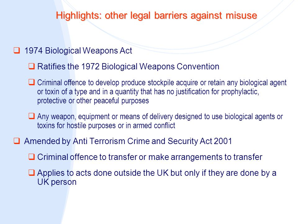 Highlights: other legal barriers against misuse (continued)  2000 Terrorism Act  Providing or receiving instruction or training in the making or use of chemical, biological or nuclear weapons  Inviting another person to receive such training, inside or outside the UK  Inciting another person to commit an act of terrorism wholly or partly outside the UK where the act includes … poisoning  Reference to Sections 23 and 24 of the Offences against the Person Act 1861 (administering poison, and administering poison so as to endanger life)