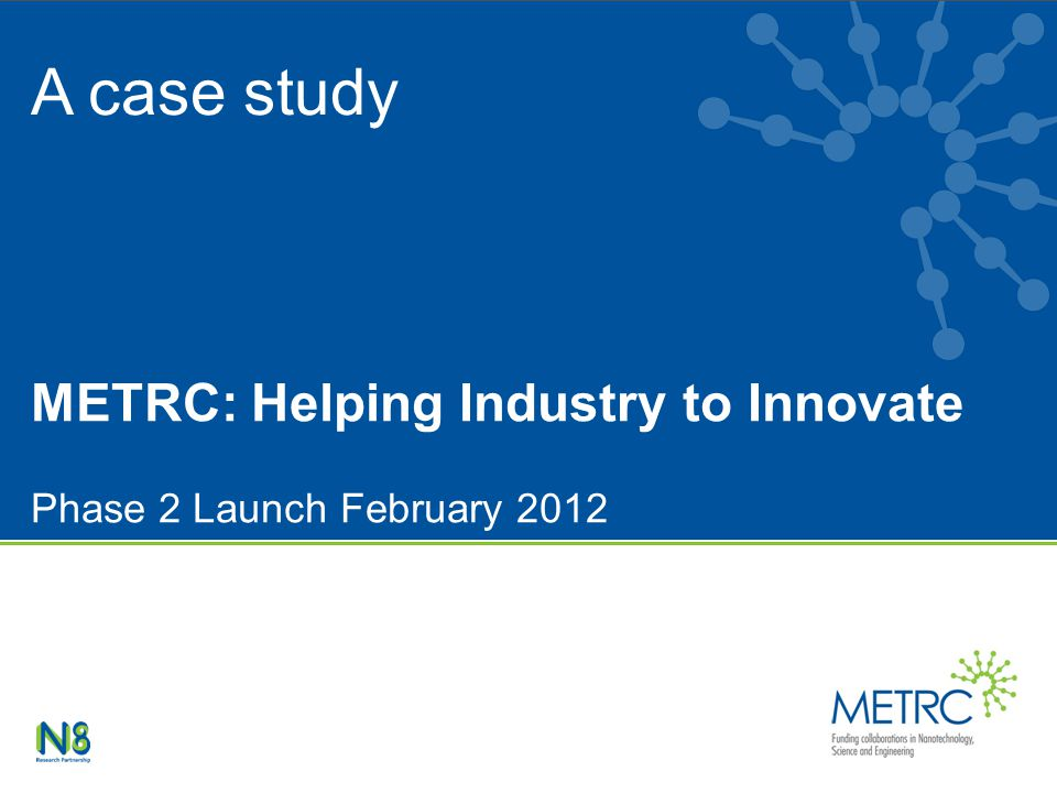 METRC: Helping Industry to Innovate Phase 2 Launch February 2012 A case study