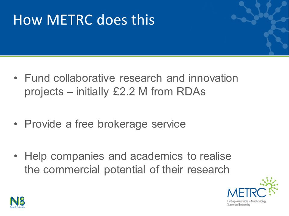 How METRC does this Fund collaborative research and innovation projects – initially £2.2 M from RDAs Provide a free brokerage service Help companies a