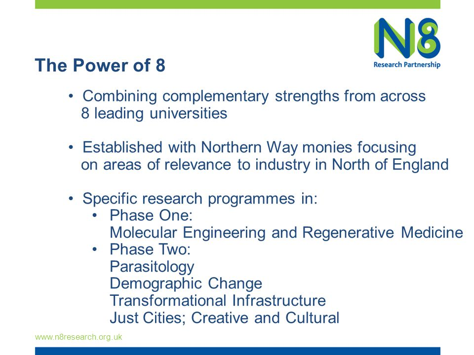 The Power of 8 www.n8research.org.uk Combining complementary strengths from across 8 leading universities Established with Northern Way monies focusin