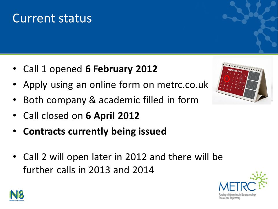 Current status Call 1 opened 6 February 2012 Apply using an online form on metrc.co.uk Both company & academic filled in form Call closed on 6 April 2