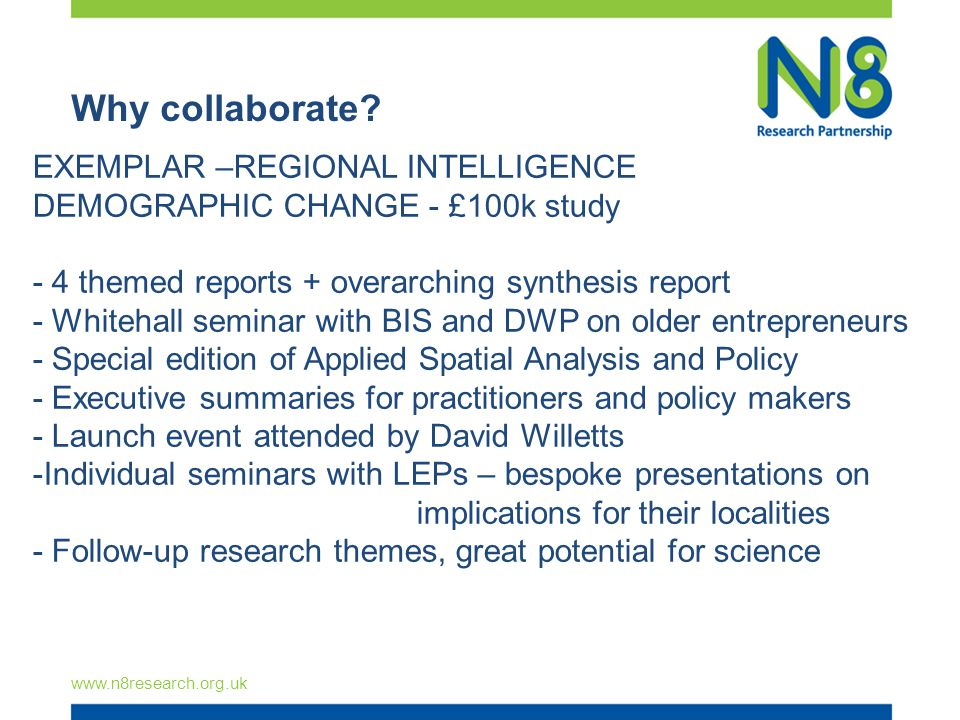 Why collaborate? www.n8research.org.uk EXEMPLAR –REGIONAL INTELLIGENCE DEMOGRAPHIC CHANGE - £100k study - 4 themed reports + overarching synthesis rep