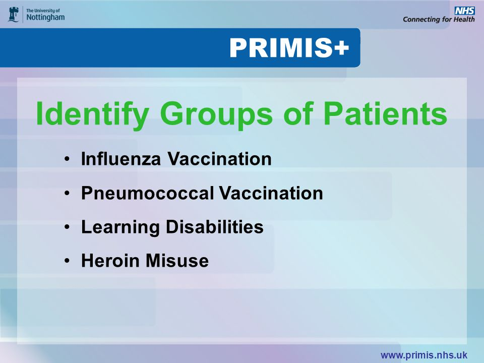 www.primis.nhs.uk Identify Groups of Patients Influenza Vaccination Pneumococcal Vaccination Learning Disabilities Heroin Misuse