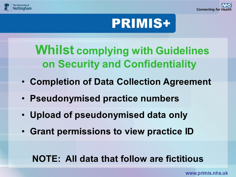 www.primis.nhs.uk Whilst complying with Guidelines on Security and Confidentiality Completion of Data Collection Agreement Pseudonymised practice numbers Upload of pseudonymised data only Grant permissions to view practice ID NOTE: All data that follow are fictitious