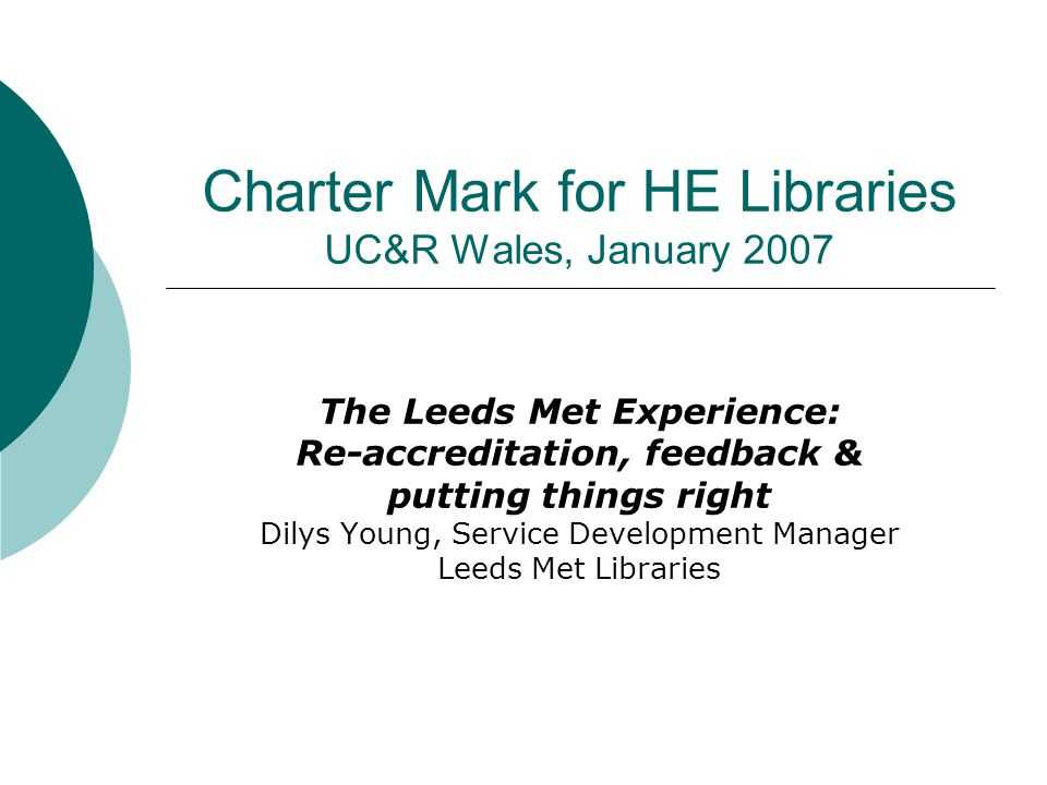 Charter Mark for HE Libraries UC&R Wales, January 2007 The Leeds Met Experience: Re-accreditation, feedback & putting things right Dilys Young, Service Development Manager Leeds Met Libraries