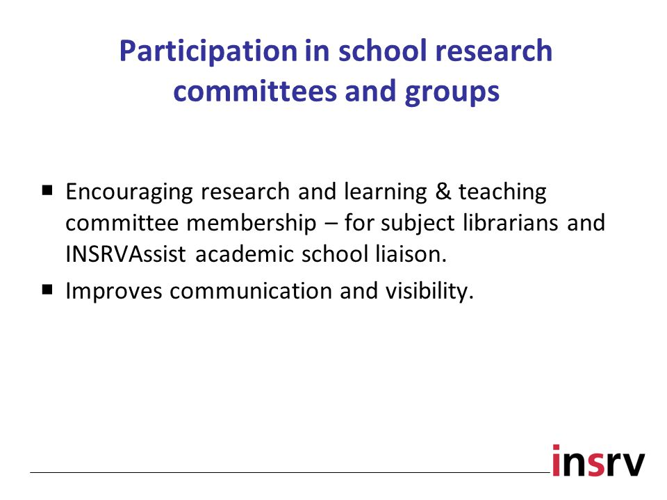 Participation in school research committees and groups  Encouraging research and learning & teaching committee membership – for subject librarians and INSRVAssist academic school liaison.