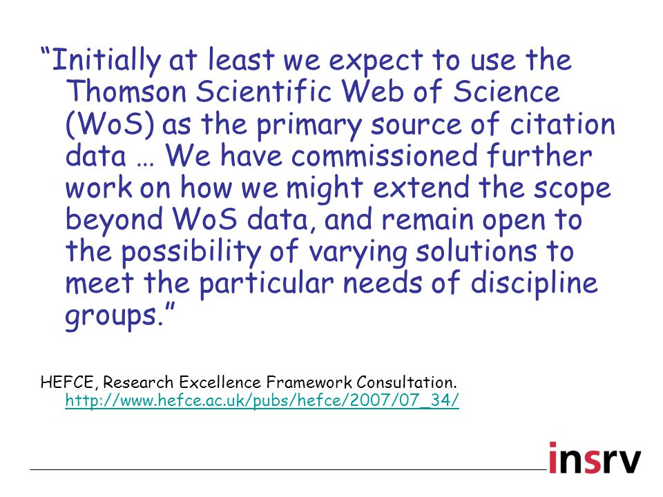 Initially at least we expect to use the Thomson Scientific Web of Science (WoS) as the primary source of citation data … We have commissioned further work on how we might extend the scope beyond WoS data, and remain open to the possibility of varying solutions to meet the particular needs of discipline groups. HEFCE, Research Excellence Framework Consultation.