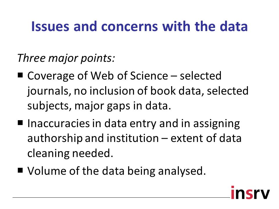 Issues and concerns with the data Three major points:  Coverage of Web of Science – selected journals, no inclusion of book data, selected subjects, major gaps in data.