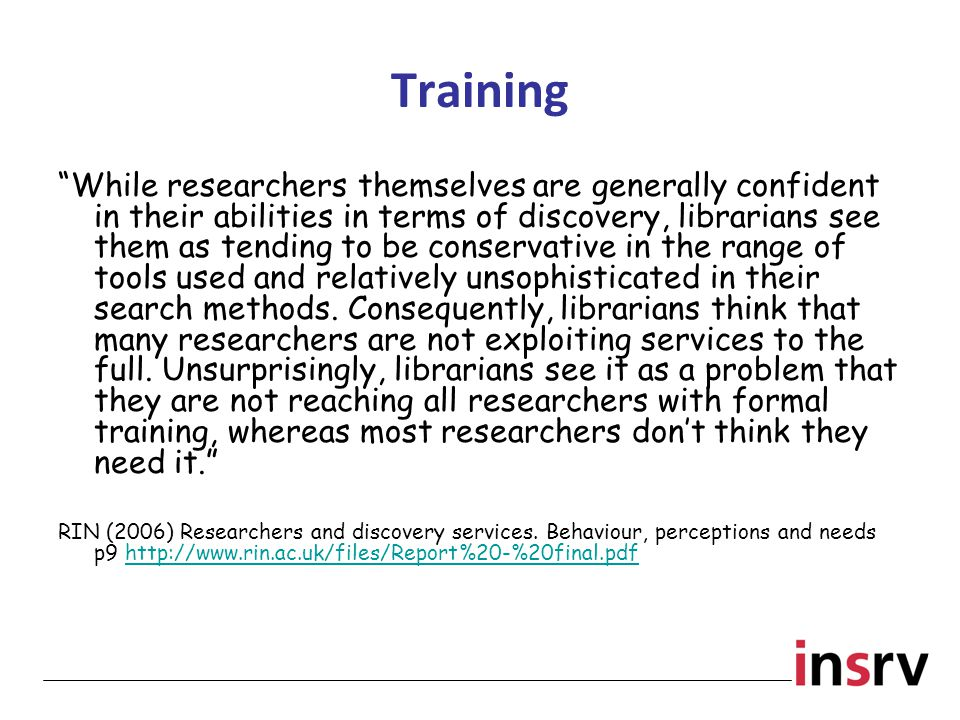 Training While researchers themselves are generally confident in their abilities in terms of discovery, librarians see them as tending to be conservative in the range of tools used and relatively unsophisticated in their search methods.