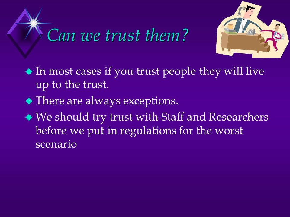 Can we trust them. u In most cases if you trust people they will live up to the trust.