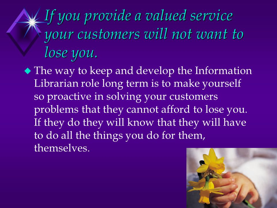 If you provide a valued service your customers will not want to lose you.