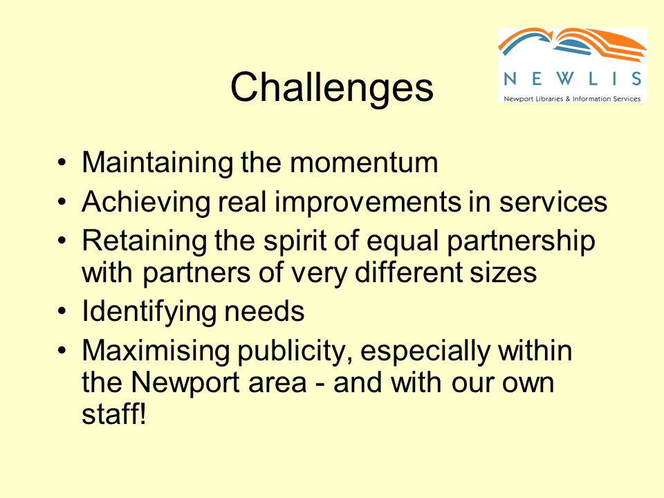 Challenges Maintaining the momentum Achieving real improvements in services Retaining the spirit of equal partnership with partners of very different sizes Identifying needs Maximising publicity, especially within the Newport area - and with our own staff!