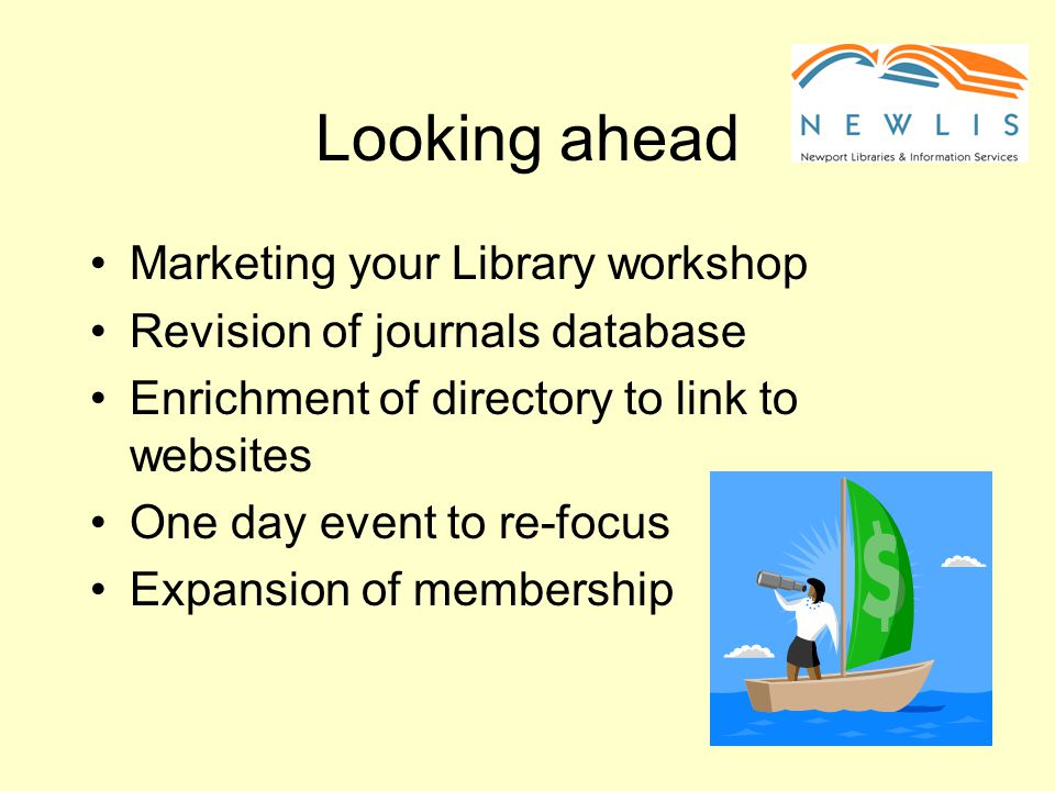 Looking ahead Marketing your Library workshop Revision of journals database Enrichment of directory to link to websites One day event to re-focus Expansion of membership