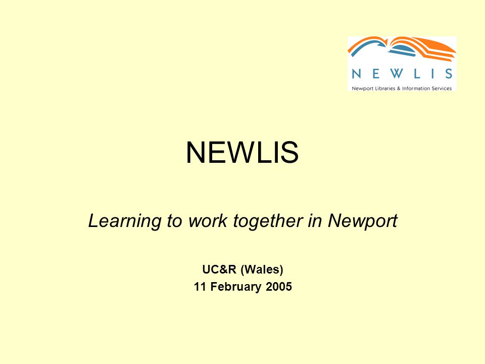 NEWLIS Learning to work together in Newport UC&R (Wales) 11 February 2005