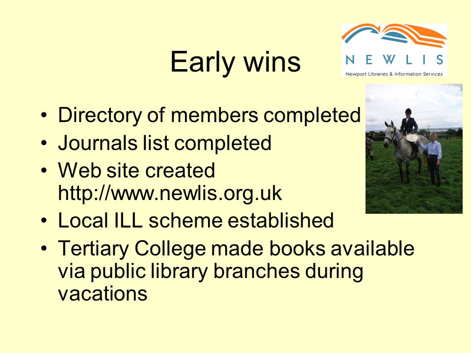 Early wins Directory of members completed Journals list completed Web site created http://www.newlis.org.uk Local ILL scheme established Tertiary College made books available via public library branches during vacations