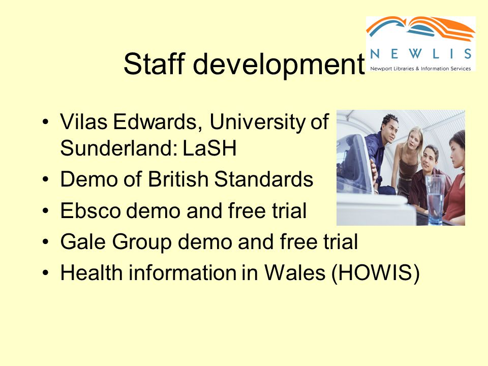 Staff development Vilas Edwards, University of Sunderland: LaSH Demo of British Standards Ebsco demo and free trial Gale Group demo and free trial Health information in Wales (HOWIS)