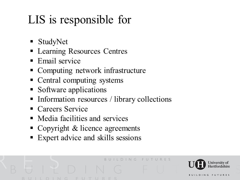 LIS@UH  I ntegrated academic support  24/7, on and off campus  StudyNet  3 LRC's with attractive, modern study environments  Large scale use of computing technology  Extensive digital & print collections  Self-help, self-service culture