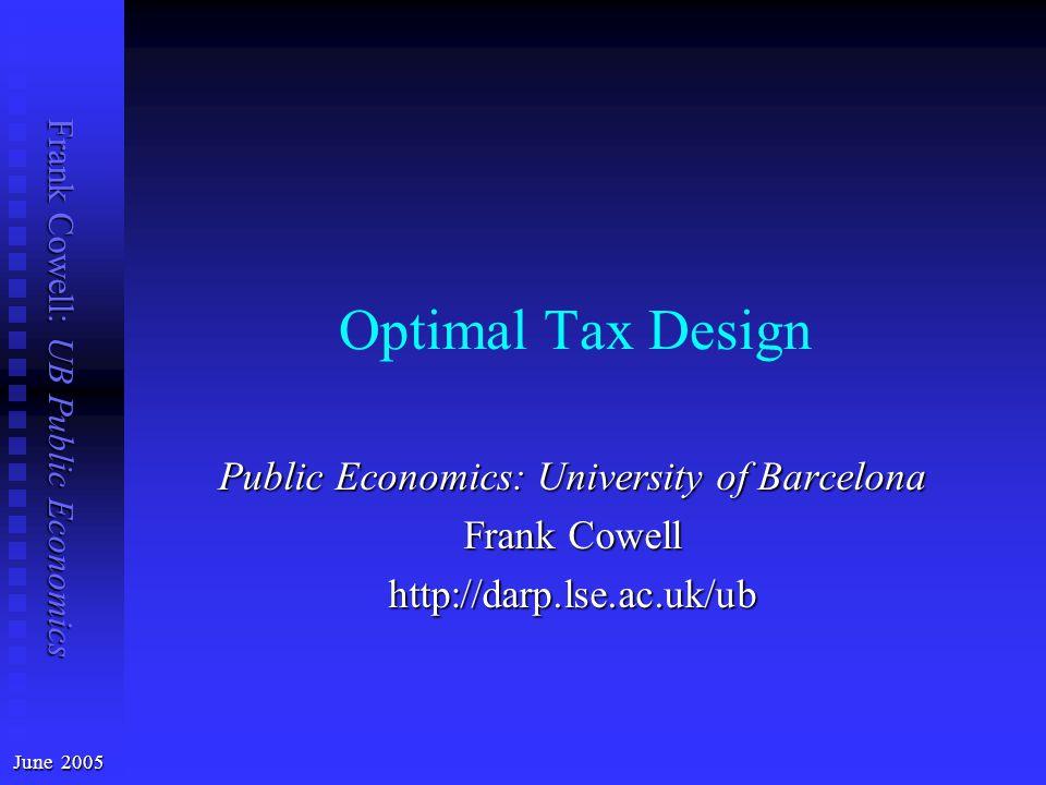 Frank Cowell: UB Public Economics Optimal Tax Design June 2005 Public Economics: University of Barcelona Frank Cowell http://darp.lse.ac.uk/ub